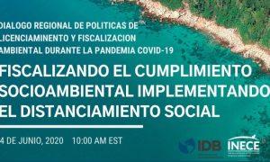 Diálogo Regional de Política sobre Licenciamiento y Cumplimiento Ambiental durante COVID-19: Fiscalizando el cumplimiento socioambiental implementando el distanciamiento social